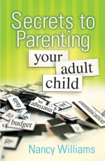 Secrets To Parenting Your Adult Child by Nancy Williams